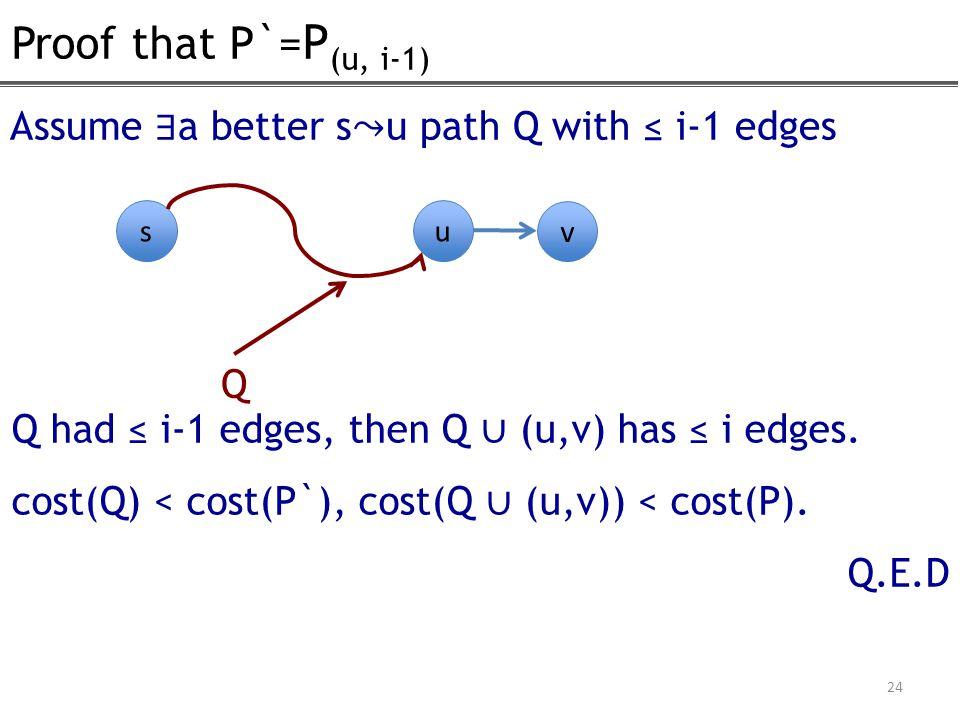 Proof that P`= P (u, i-1) 24 Assume ∃ a better su path Q with ≤ i-1 edges Q had ≤ i-1 edges, then Q ∪ (u,v) has ≤ i edges. cost(Q) < cost(P`), cost(Q