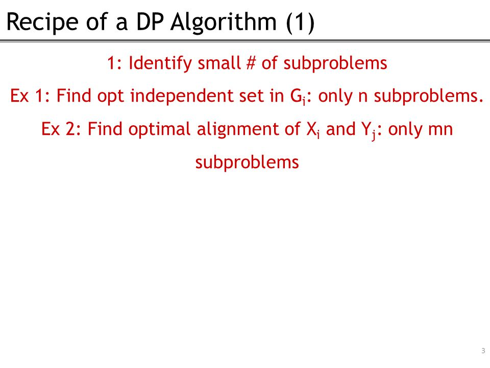 Recipe of a DP Algorithm (1) 3 1: Identify small # of subproblems Ex 1: Find opt independent set in G i : only n subproblems.