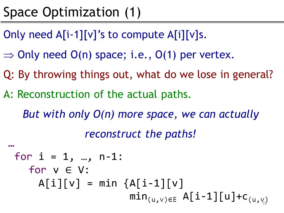 Space Optimization (1) 42 … for i = 1, …, n-1: for v ∈ V: A[i][v] = min {A[i-1][v] min (u,v) ∈ E A[i-1][u]+c (u,v) Only need A[i-1][v]'s to compute A[i][v]s.
