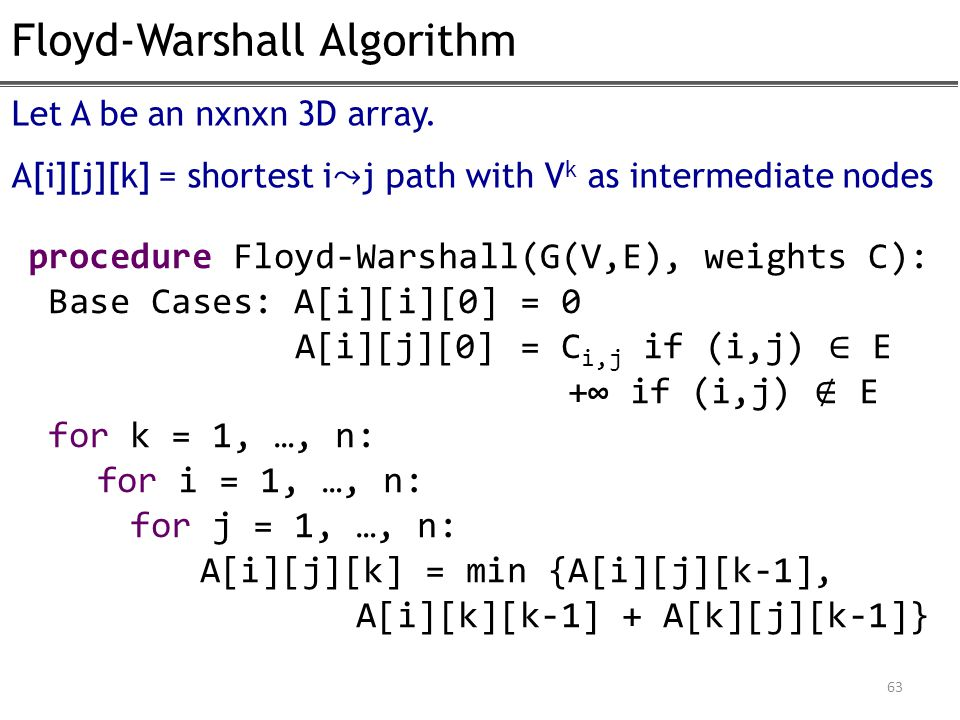 Floyd-Warshall Algorithm 63 procedure Floyd-Warshall(G(V,E), weights C): Base Cases: A[i][i][0] = 0 A[i][j][0] = C i,j if (i,j) ∈ E +∞ if (i,j) ∉ E for k = 1, …, n: for i = 1, …, n: for j = 1, …, n: A[i][j][k] = min {A[i][j][k-1], A[i][k][k-1] + A[k][j][k-1]} Let A be an nxnxn 3D array.
