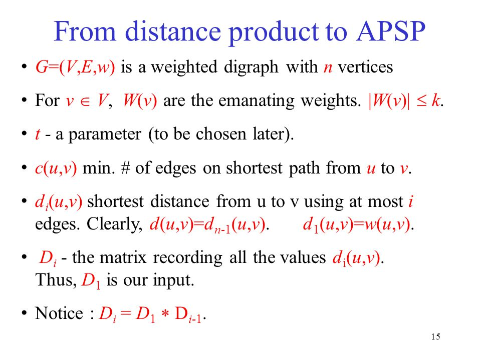 15 From distance product to APSP G=(V,E,w) is a weighted digraph with n vertices For v  V, W(v) are the emanating weights. |W(v)|  k. t - a paramete