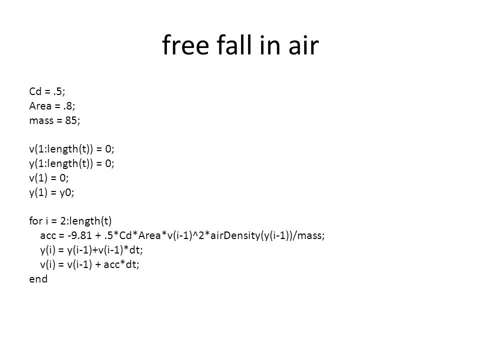 free fall in air Cd =.5; Area =.8; mass = 85; v(1:length(t)) = 0; y(1:length(t)) = 0; v(1) = 0; y(1) = y0; for i = 2:length(t) acc = *Cd*Area*v(i-1)^2*airDensity(y(i-1))/mass; y(i) = y(i-1)+v(i-1)*dt; v(i) = v(i-1) + acc*dt; end