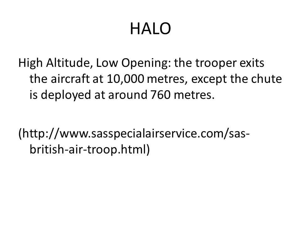 HALO High Altitude, Low Opening: the trooper exits the aircraft at 10,000 metres, except the chute is deployed at around 760 metres. (http://www.sassp