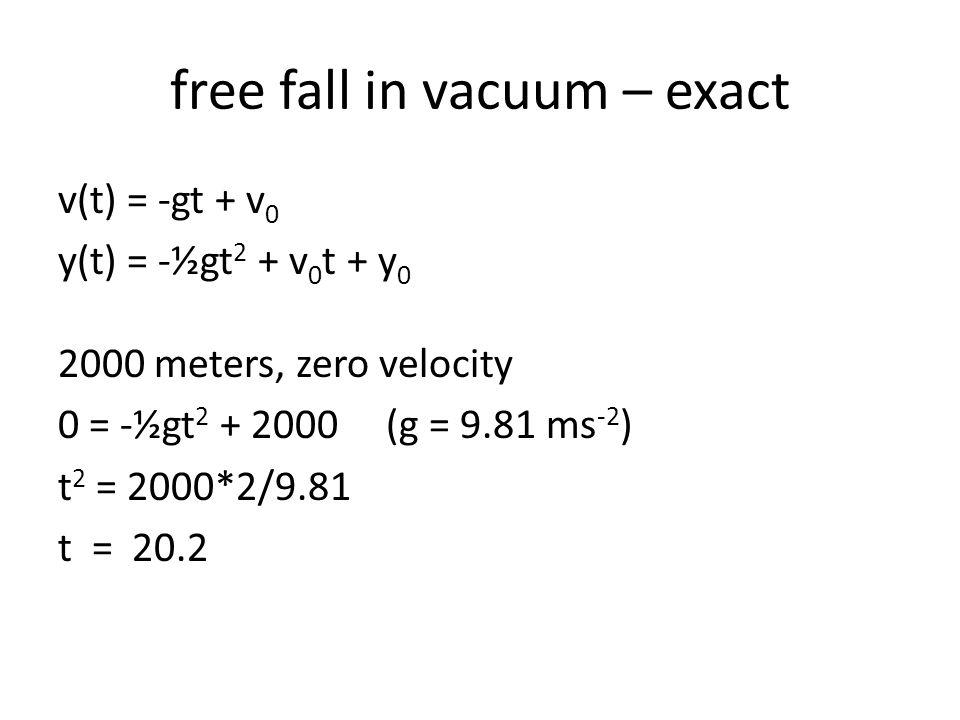 free fall in vacuum – exact v(t) = -gt + v 0 y(t) = -½gt 2 + v 0 t + y 0 2000 meters, zero velocity 0 = -½gt 2 + 2000 (g = 9.81 ms -2 ) t 2 = 2000*2/9.81 t = 20.2