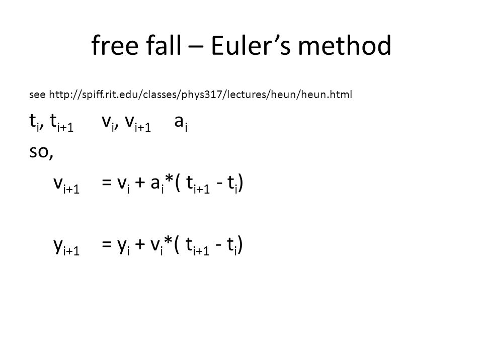 free fall – Euler's method see http://spiff.rit.edu/classes/phys317/lectures/heun/heun.html t i, t i+1 v i, v i+1 a i so, v i+1 = v i + a i *( t i+1 -