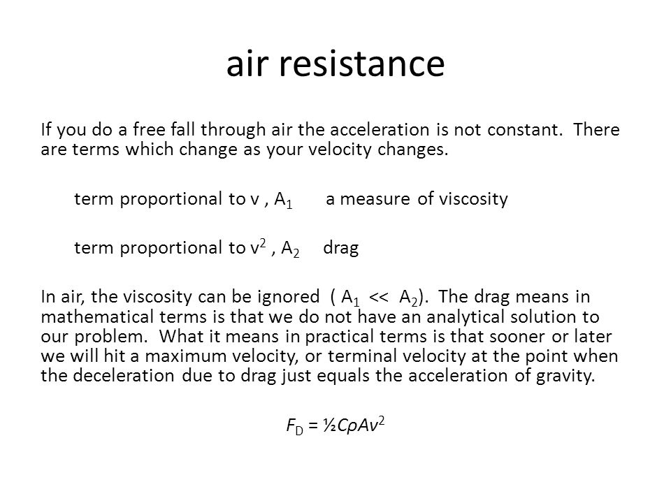 air resistance If you do a free fall through air the acceleration is not constant. There are terms which change as your velocity changes. term proport