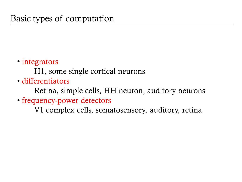 integrators H1, some single cortical neurons differentiators Retina, simple cells, HH neuron, auditory neurons frequency-power detectors V1 complex ce