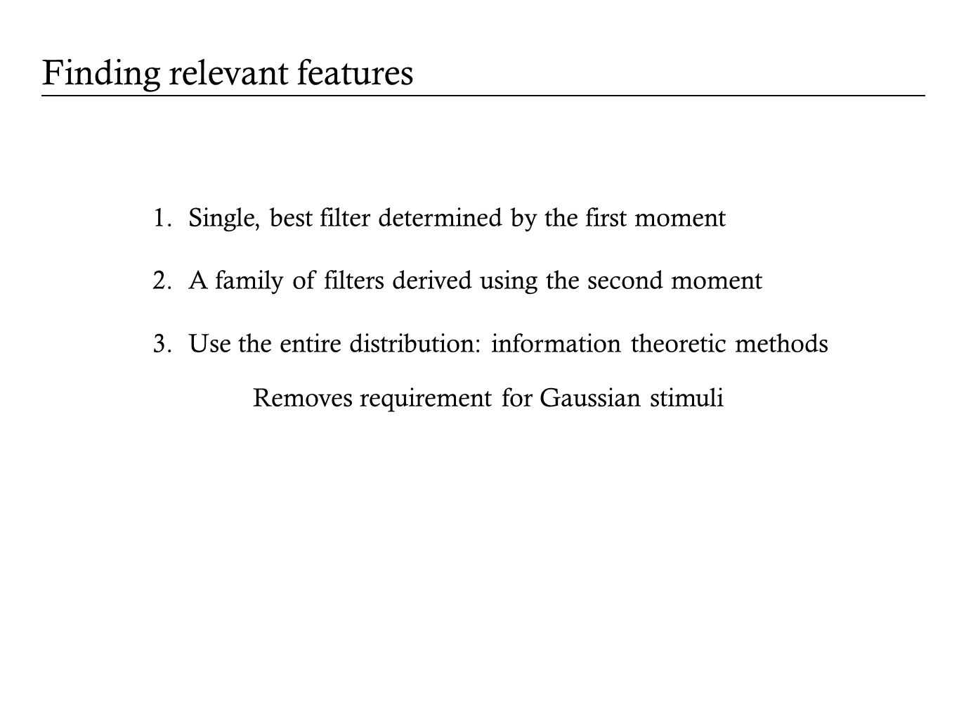 1.Single, best filter determined by the first moment 2.A family of filters derived using the second moment 3.Use the entire distribution: information theoretic methods Removes requirement for Gaussian stimuli Finding relevant features