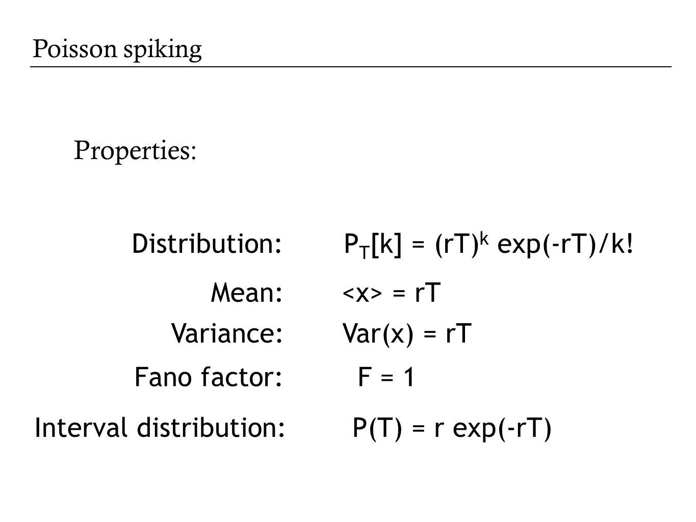 Poisson spiking Properties: Distribution: P T [k] = (rT) k exp(-rT)/k! Mean: = rT Variance: Var(x) = rT Interval distribution: P(T) = r exp(-rT) Fano