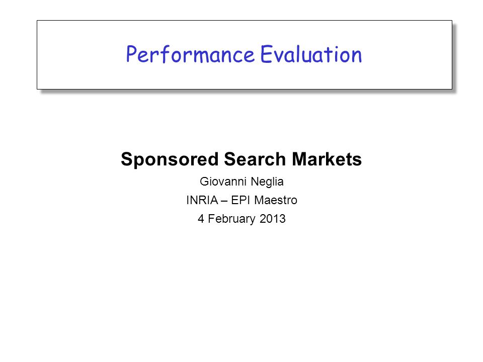 Performance Evaluation Sponsored Search Markets Giovanni Neglia INRIA – EPI Maestro 4 February 2013