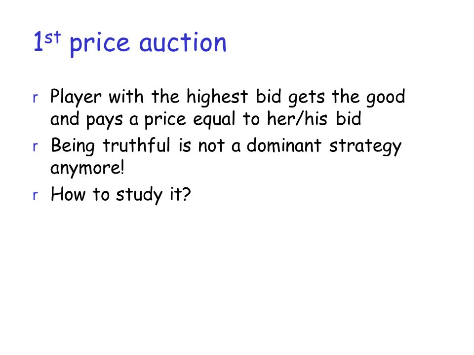 1 st price auction r Player with the highest bid gets the good and pays a price equal to her/his bid r Being truthful is not a dominant strategy anymore.