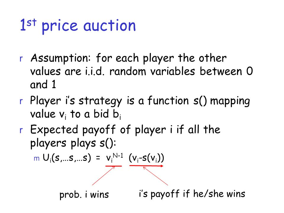 1 st price auction r Assumption: for each player the other values are i.i.d. random variables between 0 and 1 r Player i's strategy is a function s()