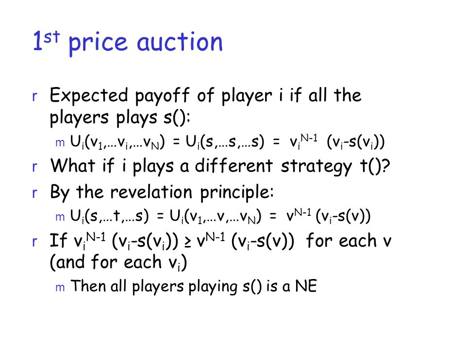 1 st price auction  Expected payoff of player i if all the players plays s():  U i (v 1,…v i,…v N ) = U i (s,…s,…s) = v i N-1 (v i -s(v i ))  What if i plays a different strategy t().