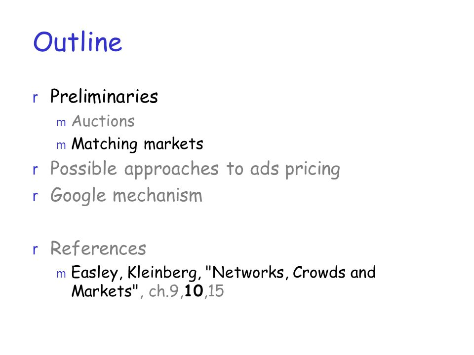 Outline r Preliminaries m Auctions m Matching markets r Possible approaches to ads pricing r Google mechanism r References m Easley, Kleinberg, Networks, Crowds and Markets , ch.9,10,15