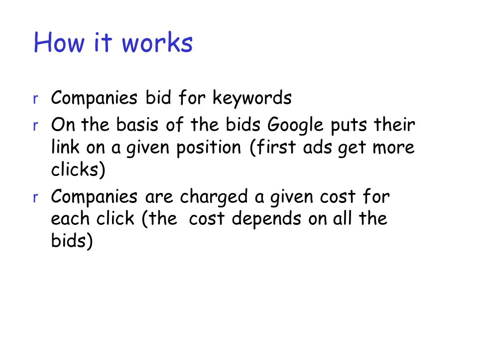 How it works r Companies bid for keywords r On the basis of the bids Google puts their link on a given position (first ads get more clicks) r Companies are charged a given cost for each click (the cost depends on all the bids)