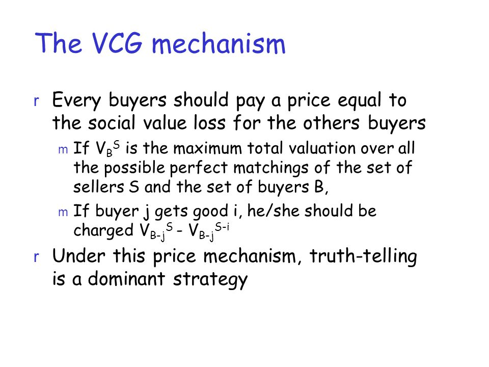 The VCG mechanism r Every buyers should pay a price equal to the social value loss for the others buyers m If V B S is the maximum total valuation over all the possible perfect matchings of the set of sellers S and the set of buyers B, m If buyer j gets good i, he/she should be charged V B-j S - V B-j S-i r Under this price mechanism, truth-telling is a dominant strategy