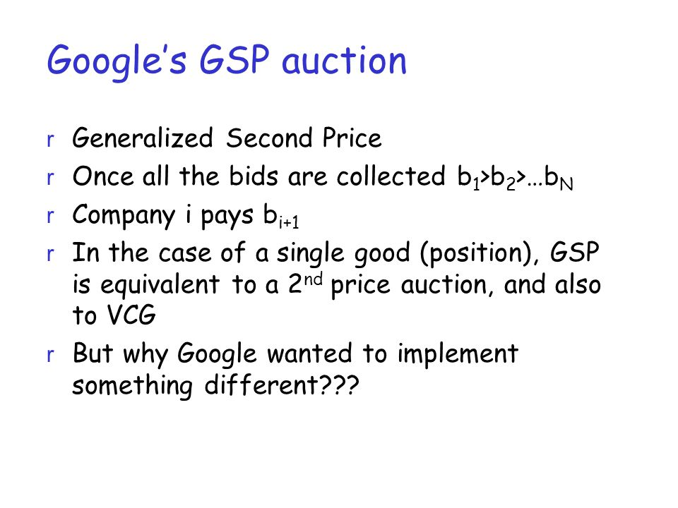 Google's GSP auction r Generalized Second Price r Once all the bids are collected b 1 >b 2 >…b N r Company i pays b i+1 r In the case of a single good (position), GSP is equivalent to a 2 nd price auction, and also to VCG r But why Google wanted to implement something different