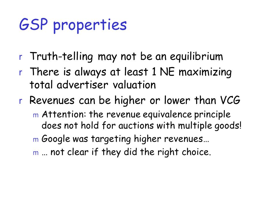 GSP properties r Truth-telling may not be an equilibrium r There is always at least 1 NE maximizing total advertiser valuation r Revenues can be higher or lower than VCG m Attention: the revenue equivalence principle does not hold for auctions with multiple goods.