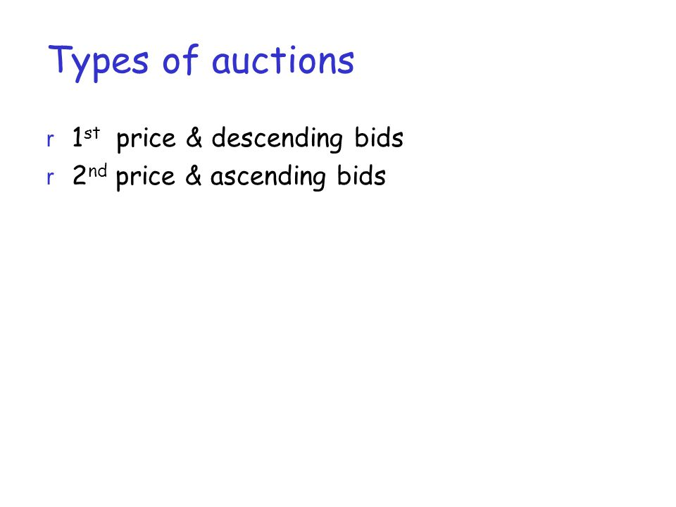 Types of auctions r 1 st price & descending bids r 2 nd price & ascending bids