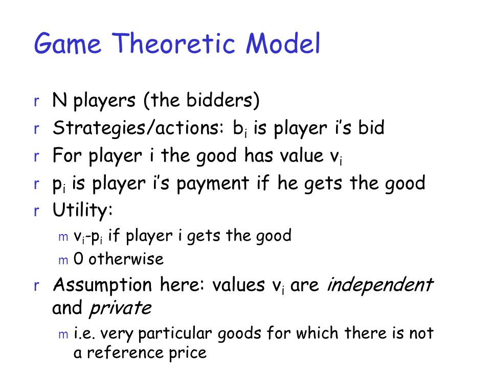 Game Theoretic Model r N players (the bidders) r Strategies/actions: b i is player i's bid r For player i the good has value v i r p i is player i's p