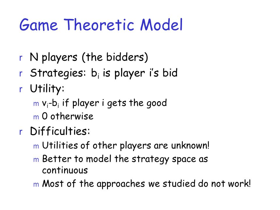 Game Theoretic Model r N players (the bidders) r Strategies: b i is player i's bid r Utility: m v i -b i if player i gets the good m 0 otherwise r Difficulties: m Utilities of other players are unknown.