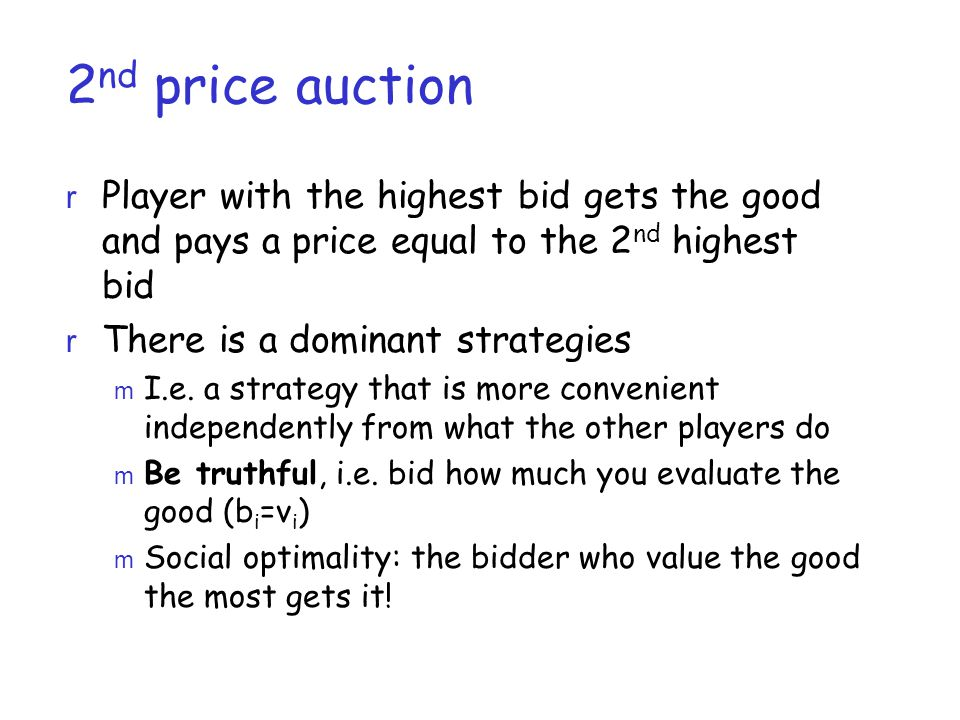 2 nd price auction r Player with the highest bid gets the good and pays a price equal to the 2 nd highest bid r There is a dominant strategies m I.e.