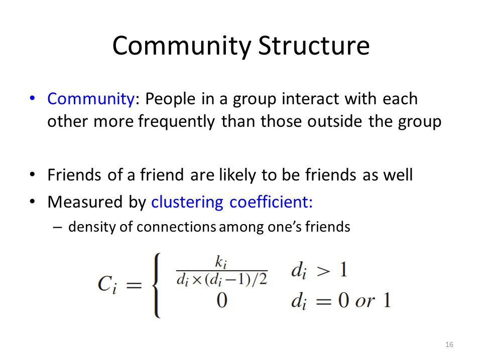 Community Structure Community: People in a group interact with each other more frequently than those outside the group Friends of a friend are likely