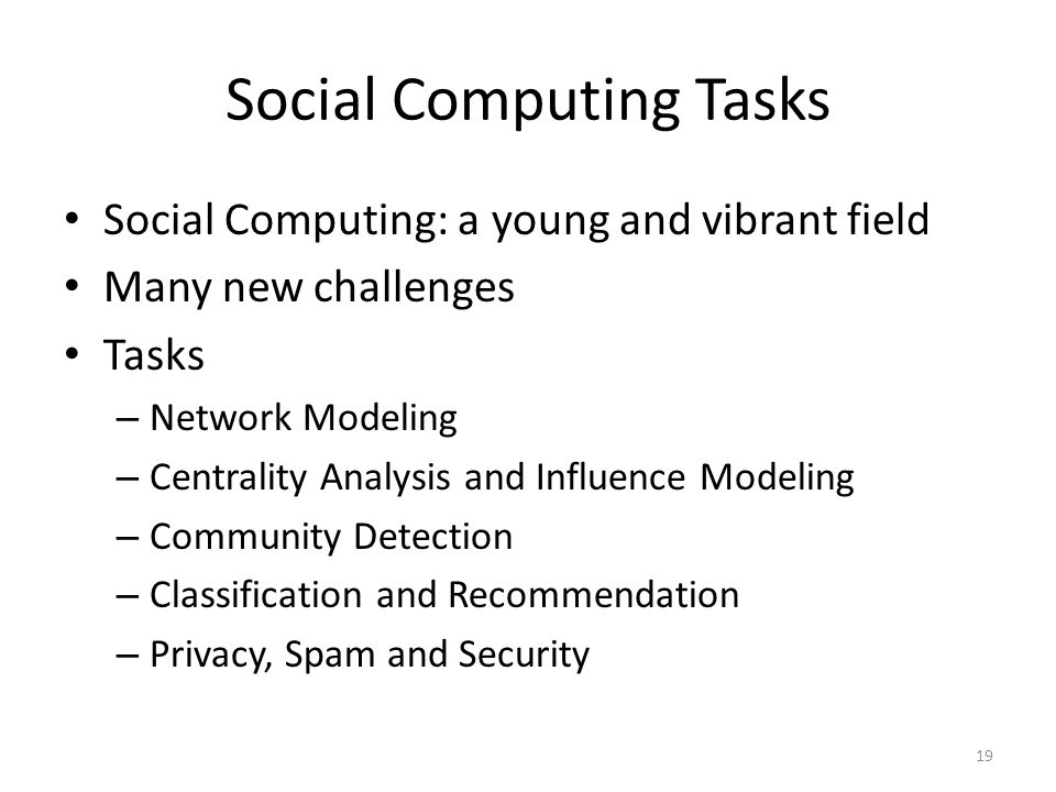 Social Computing Tasks Social Computing: a young and vibrant field Many new challenges Tasks – Network Modeling – Centrality Analysis and Influence Mo