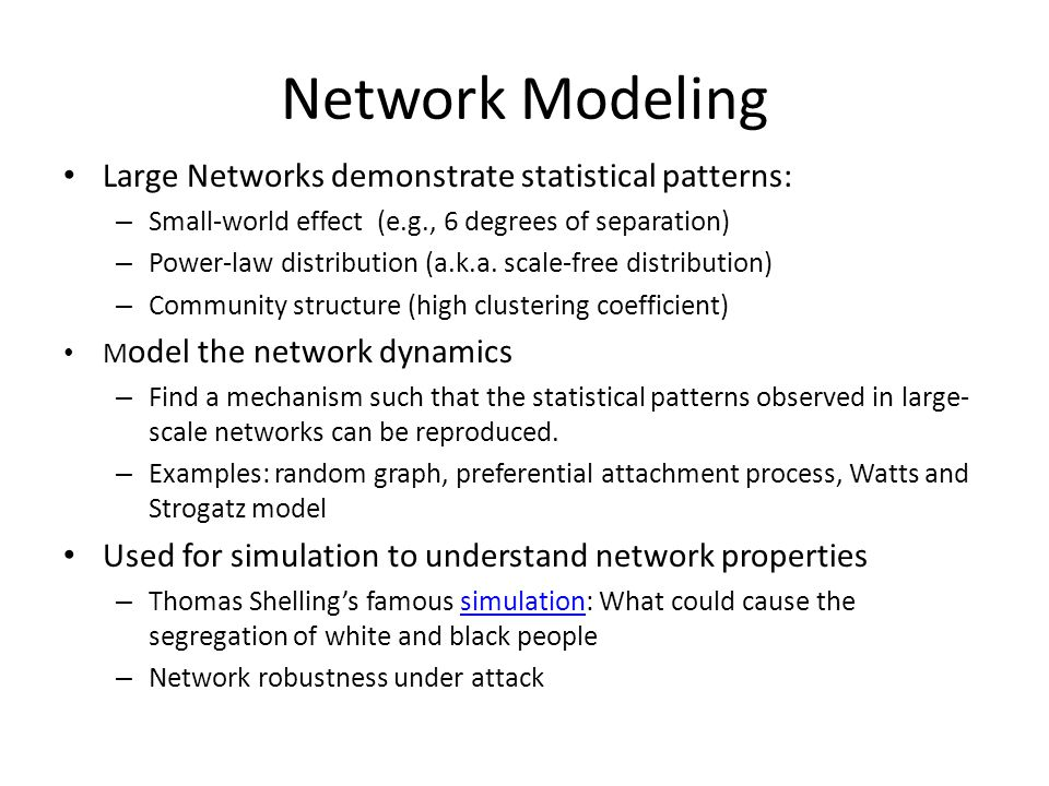 Network Modeling Large Networks demonstrate statistical patterns: – Small-world effect (e.g., 6 degrees of separation) – Power-law distribution (a.k.a