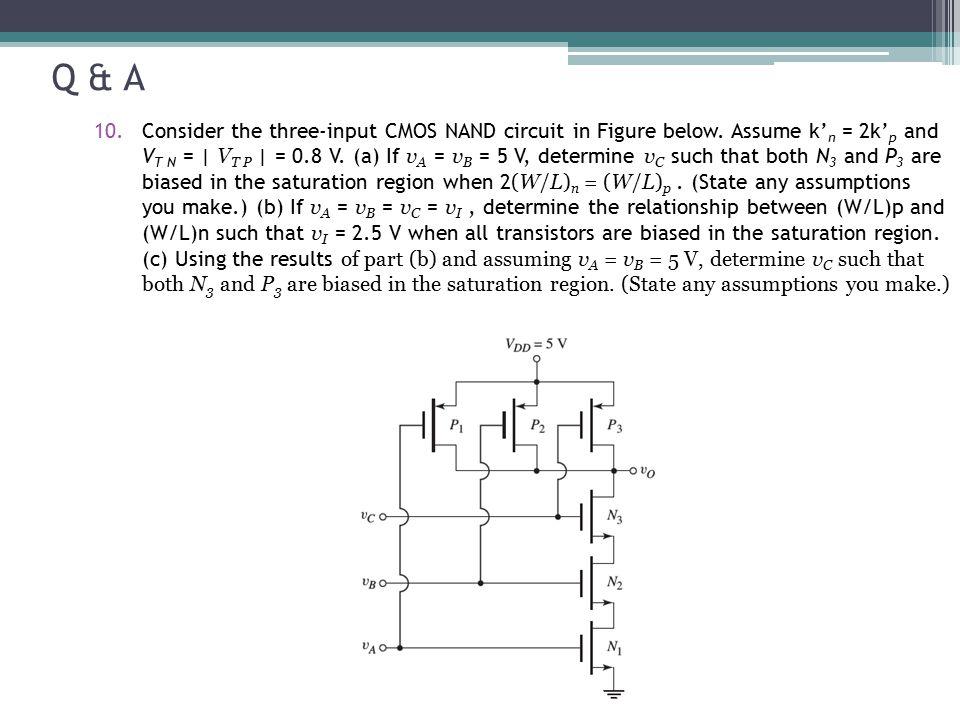 Q & A 10.Consider the three-input CMOS NAND circuit in Figure below. Assume k' n = 2k' p and V T N = | V T P | = 0.8 V. (a) If v A = v B = 5 V, determ