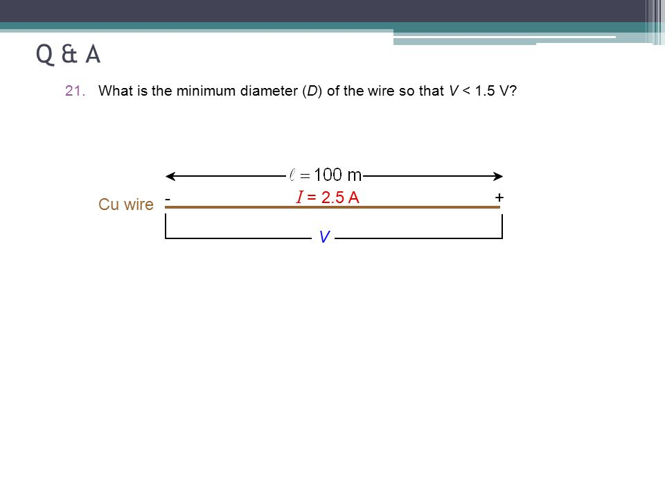 Q & A 21.What is the minimum diameter (D) of the wire so that V < 1.5 V? Cu wire I = 2.5 A - + V