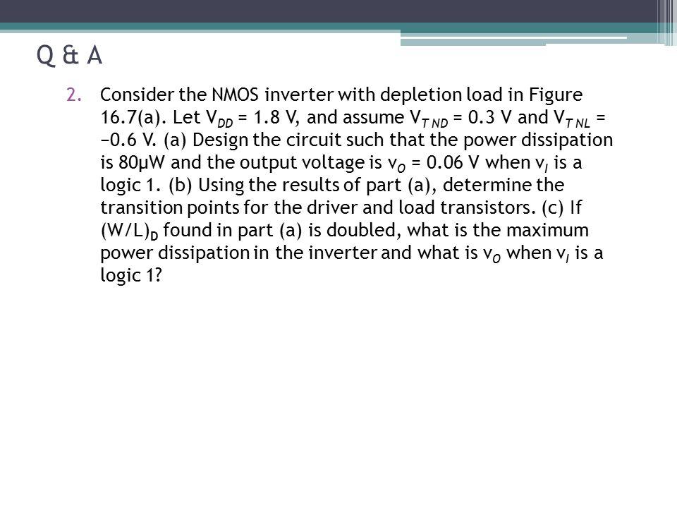 Q & A 2.Consider the NMOS inverter with depletion load in Figure 16.7(a). Let V DD = 1.8 V, and assume V T ND = 0.3 V and V T NL = −0.6 V. (a) Design