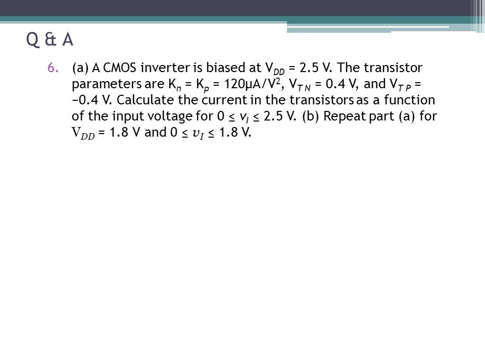 Q & A 6.(a) A CMOS inverter is biased at V DD = 2.5 V. The transistor parameters are K n = K p = 120μA/V 2, V T N = 0.4 V, and V T P = −0.4 V. Calcula