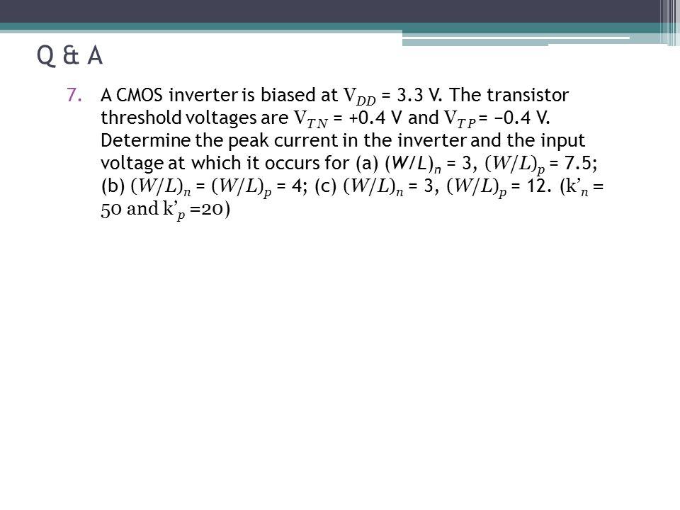Q & A 7.A CMOS inverter is biased at V DD = 3.3 V. The transistor threshold voltages are V T N = +0.4 V and V T P = −0.4 V. Determine the peak current