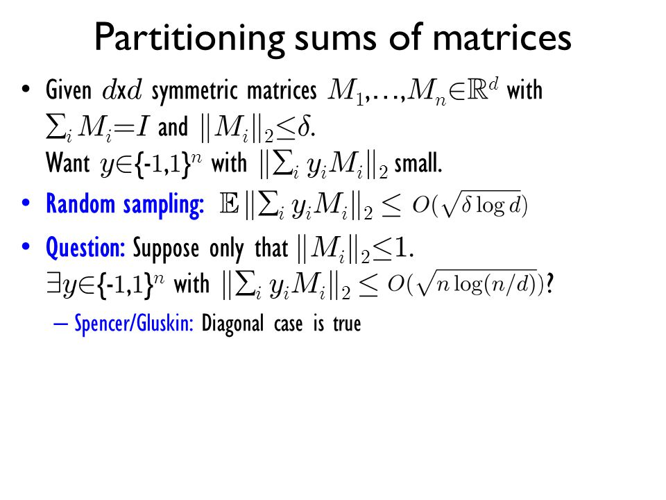 Partitioning sums of matrices Given d x d symmetric matrices M 1, …, M n 2 R d with  i M i =I and k M i k 2 · ±. Want y 2 {- 1, 1 } n with k  i y i