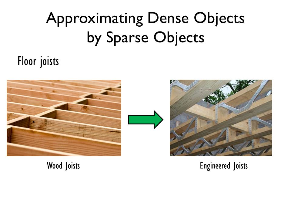 Approximating Dense Objects by Sparse Objects Floor joists Wood JoistsEngineered Joists