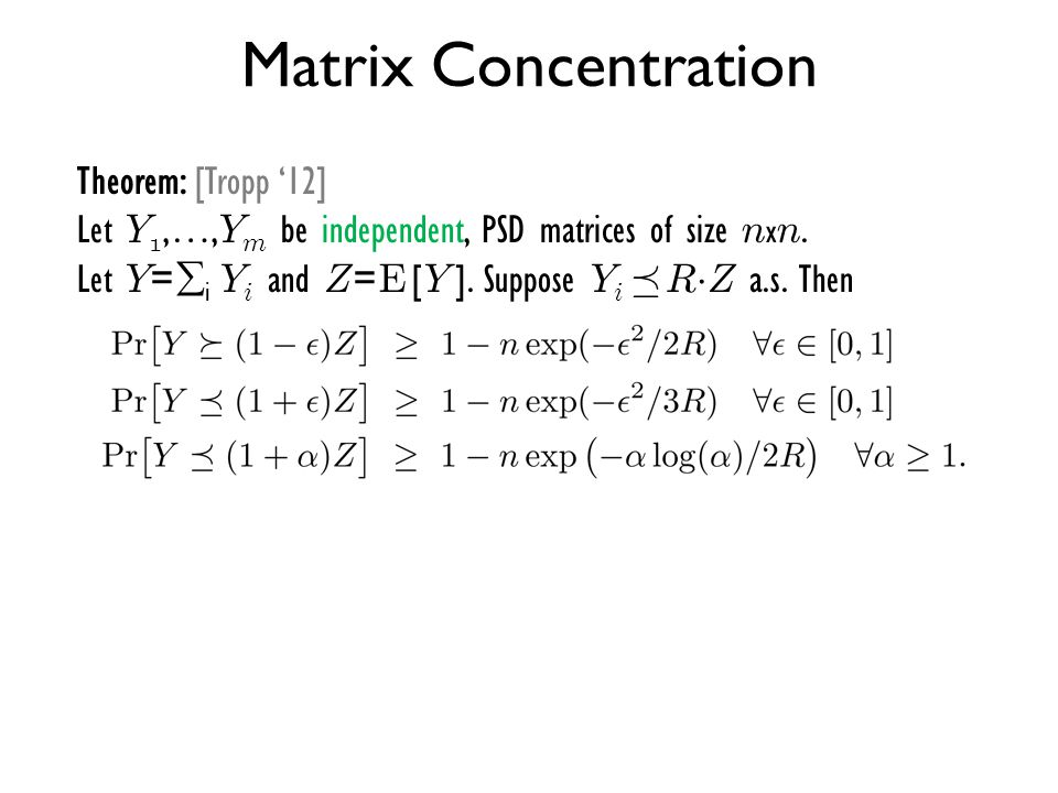 Matrix Concentration Theorem: [Tropp '12] Let Y 1,…, Y m be independent, PSD matrices of size n x n. Let Y =  i Y i and Z = E [ Y ]. Suppose Y i ¹ R