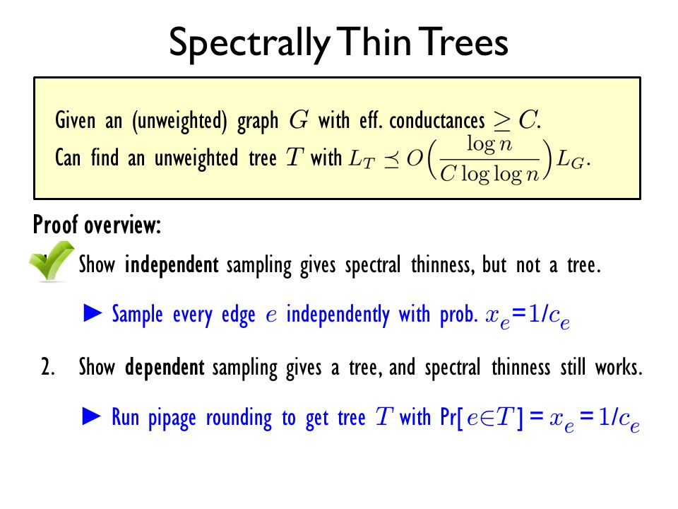 Given an (unweighted) graph G with eff. conductances ¸ C. Can find an unweighted tree T with Spectrally Thin Trees Proof overview: 1.Show independent