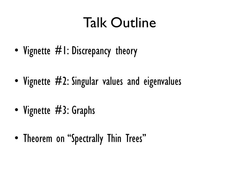"Talk Outline Vignette #1: Discrepancy theory Vignette #2: Singular values and eigenvalues Vignette #3: Graphs Theorem on ""Spectrally Thin Trees"""