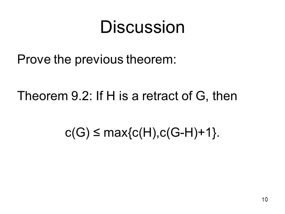 Discussion Prove the previous theorem: Theorem 9.2: If H is a retract of G, then c(G) ≤ max{c(H),c(G-H)+1}.