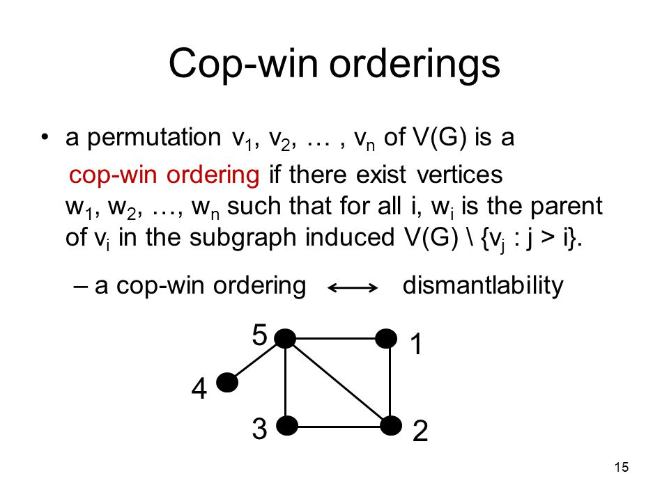 Cop-win orderings a permutation v 1, v 2, …, v n of V(G) is a cop-win ordering if there exist vertices w 1, w 2, …, w n such that for all i, w i is the parent of v i in the subgraph induced V(G) \ {v j : j > i}.