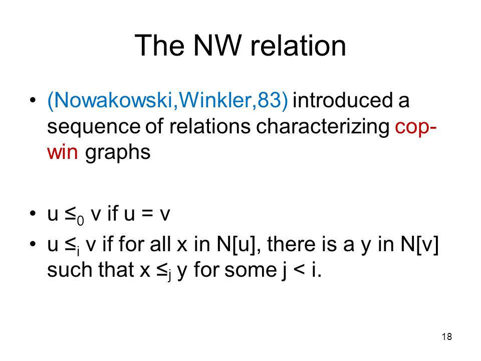 The NW relation (Nowakowski,Winkler,83) introduced a sequence of relations characterizing cop- win graphs u ≤ 0 v if u = v u ≤ i v if for all x in N[u], there is a y in N[v] such that x ≤ j y for some j < i.