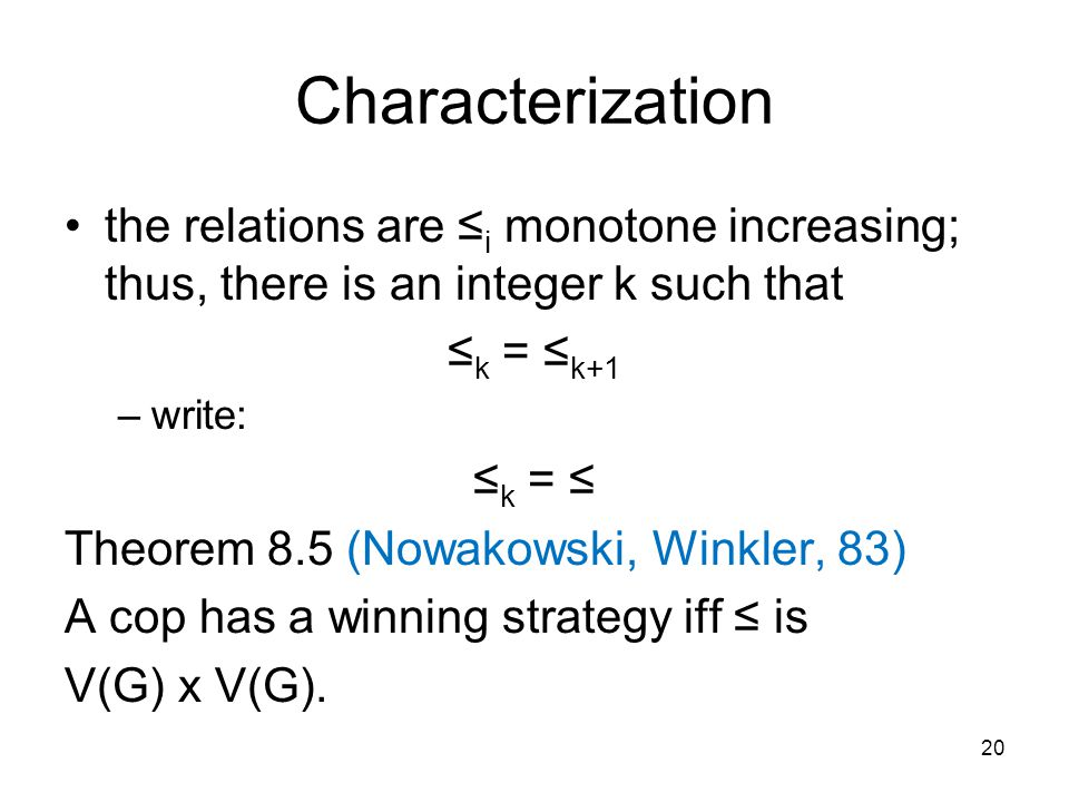 Characterization the relations are ≤ i monotone increasing; thus, there is an integer k such that ≤ k = ≤ k+1 –write: ≤ k = ≤ Theorem 8.5 (Nowakowski, Winkler, 83) A cop has a winning strategy iff ≤ is V(G) x V(G).