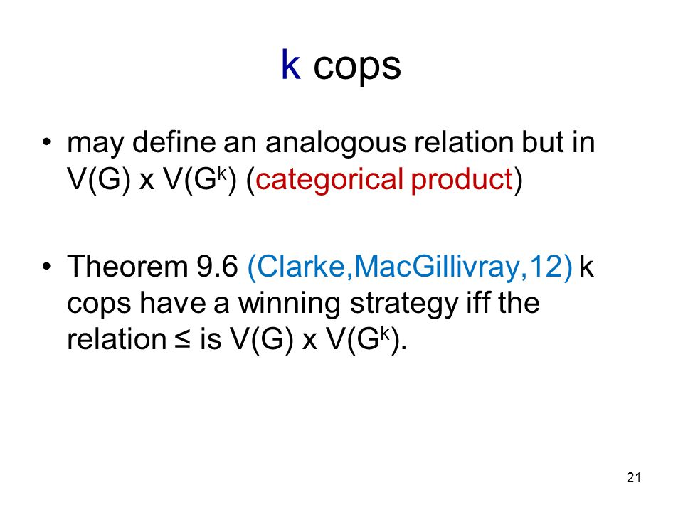 k cops may define an analogous relation but in V(G) x V(G k ) (categorical product) Theorem 9.6 (Clarke,MacGillivray,12) k cops have a winning strategy iff the relation ≤ is V(G) x V(G k ).