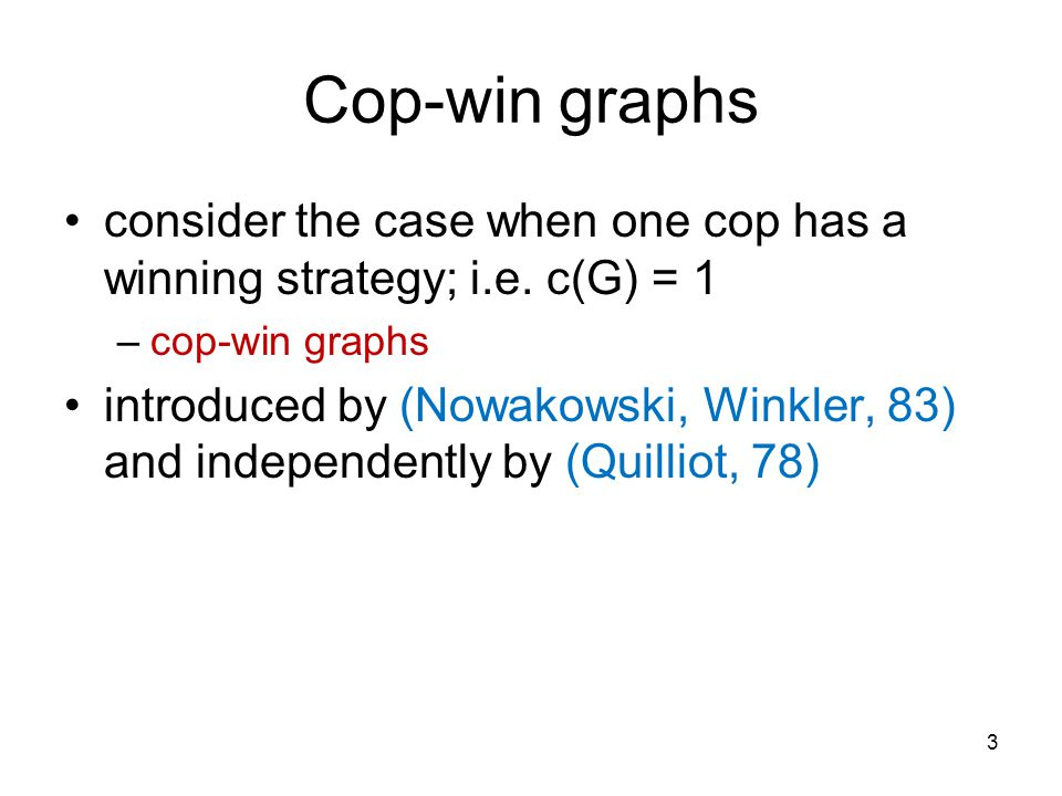 Characterization Theorem 9.4 (Nowakowski, Winkler 83; Quilliot,78) A graph is cop-win if and only if it is dismantlable.