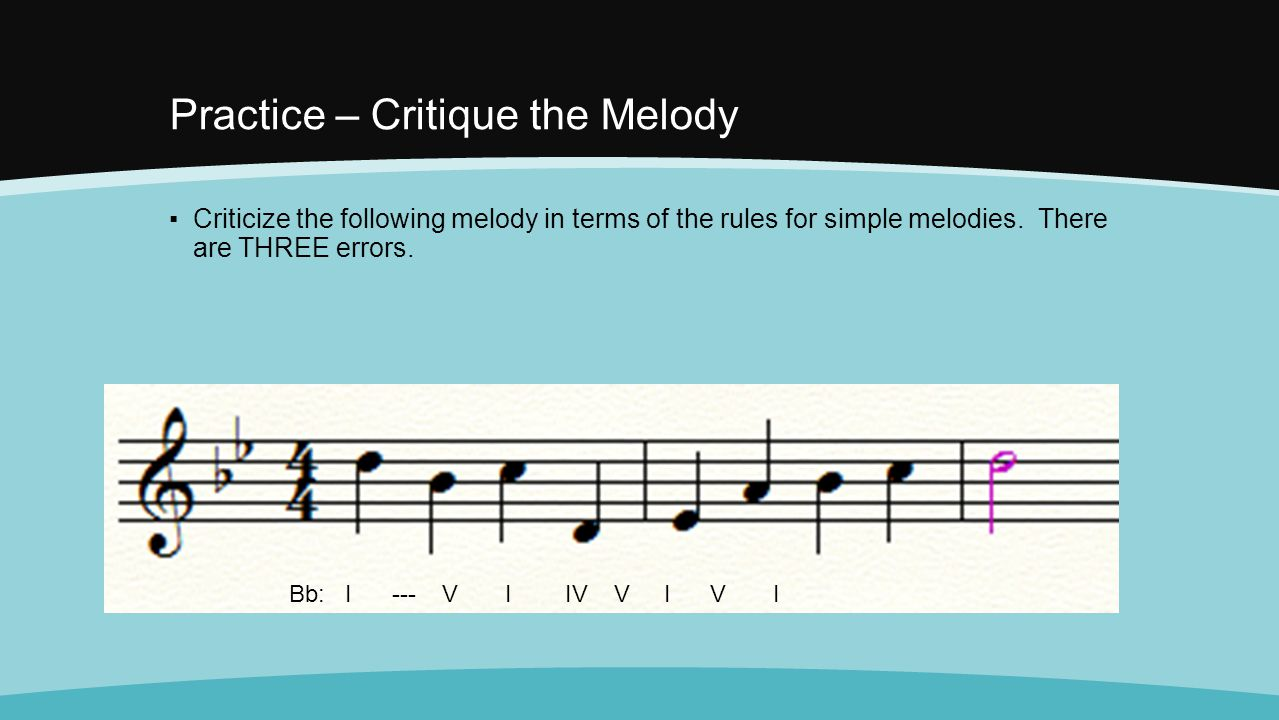 Practice – Critique the Melody ▪Criticize the following melody in terms of the rules for simple melodies. There are THREE errors. Bb: I --- V I IV V I