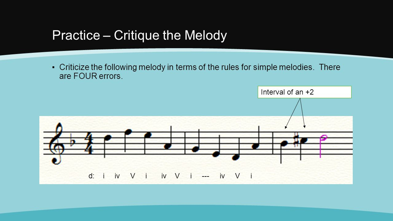 Practice – Critique the Melody ▪Criticize the following melody in terms of the rules for simple melodies. There are FOUR errors. d: i iv V i iv V i --