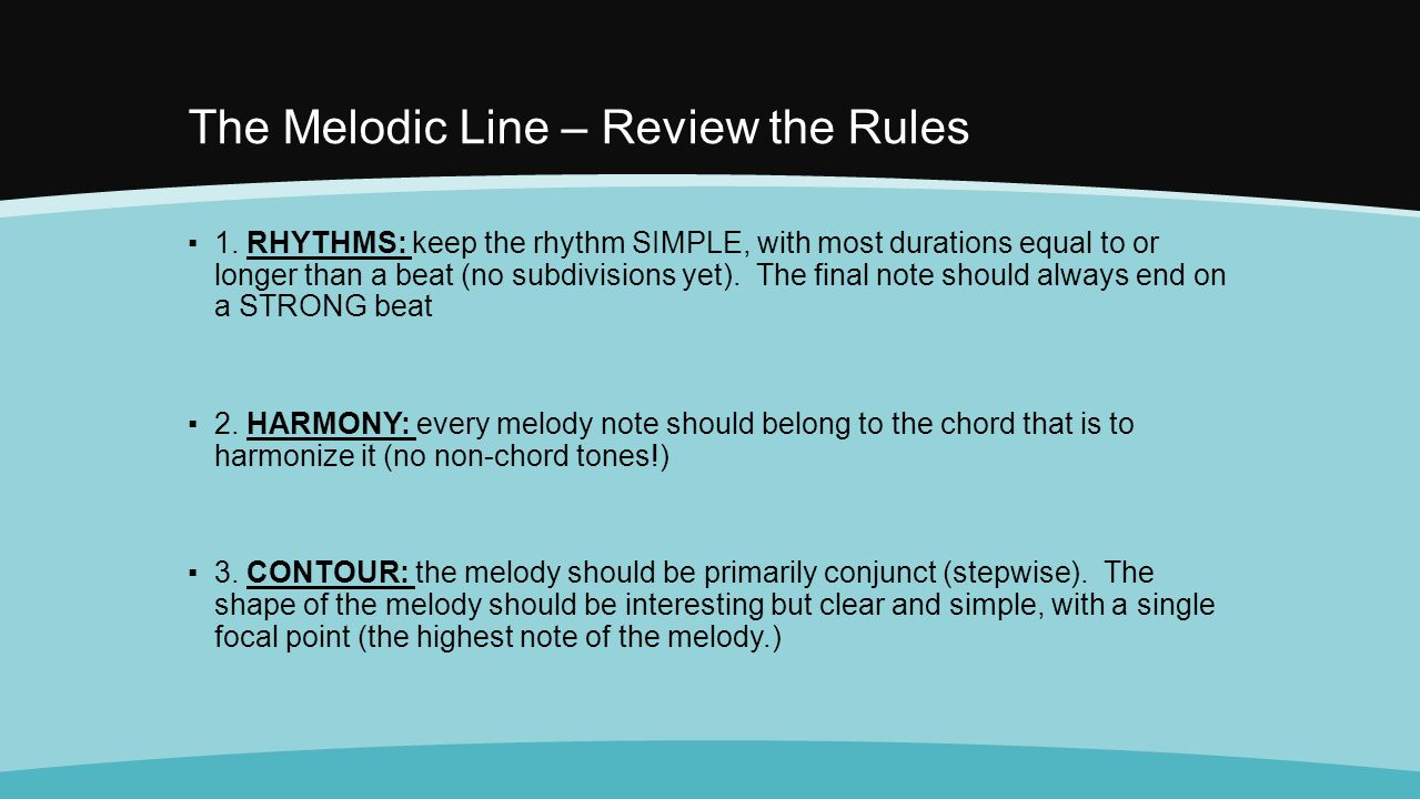The Melodic Line – Review the Rules ▪1. RHYTHMS: keep the rhythm SIMPLE, with most durations equal to or longer than a beat (no subdivisions yet). The