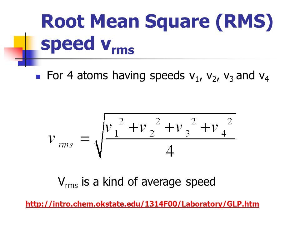 Root Mean Square (RMS) speed v rms For 4 atoms having speeds v 1, v 2, v 3 and v 4 V rms is a kind of average speed http://intro.chem.okstate.edu/1314