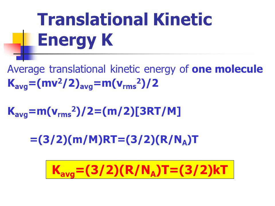 K avg =(3/2)(R/N A )T=(3/2)kT Translational Kinetic Energy K Average translational kinetic energy of one molecule K avg =(mv 2 /2) avg =m(v rms 2 )/2